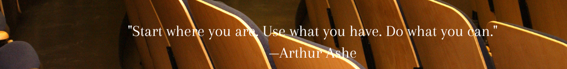 """Closeup of lecture hall with quote by Arthur Ashe reading: """"Start where you are. Use what you have. Do what you can."""""""